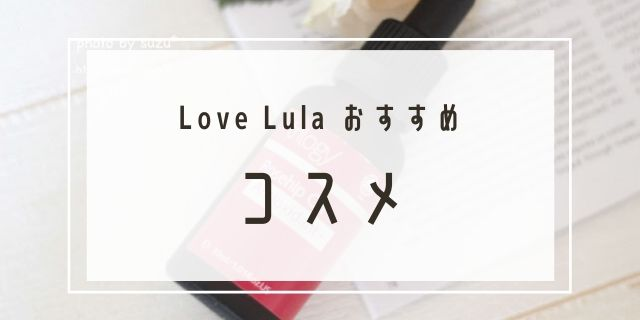 Love Lulaで購入した、おすすめのコスメ&サプリ
